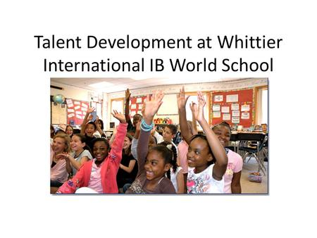 Talent Development at Whittier International IB World School Whittier PTA October 8, 2012.