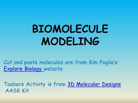 BIOMOLECULE MODELING Cut and paste molecules are from Kim Foglia's Explore Biology website Explore Biology Toobers Activity is from 3D Molecular Designs.
