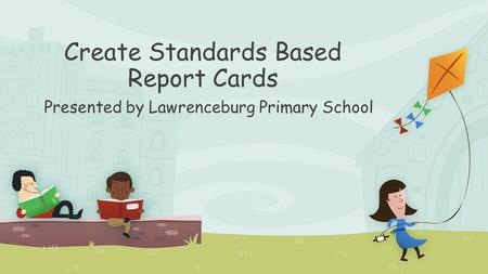 Create Standards Based Report Cards Presented by Lawrenceburg Primary School.