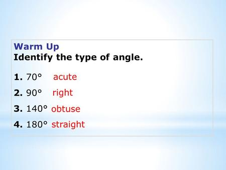 Warm Up Identify the type of angle. 1. 70° 2. 90° 3. 140° 4. 180° acute right obtuse straight.
