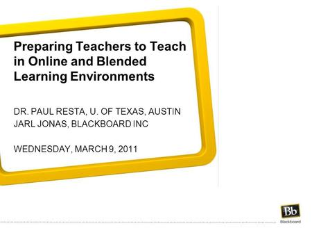 Preparing Teachers to Teach in Online and Blended Learning Environments DR. PAUL RESTA, U. OF TEXAS, AUSTIN JARL JONAS, BLACKBOARD INC WEDNESDAY, MARCH.