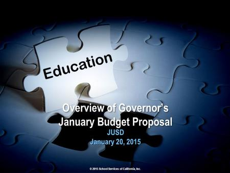 Overview of Governor's January Budget Proposal JUSD January 20, 2015 JUSD January 20, 2015 © 2015 School Services of California, Inc.