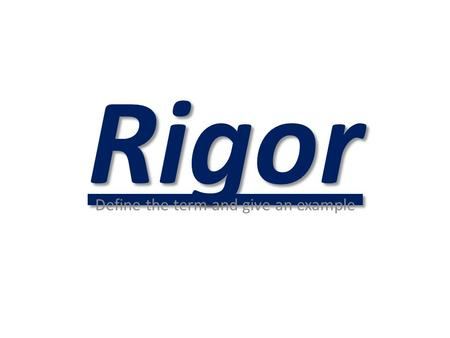 Rigor Define the term and give an example. 1. Defining Rigor Rigor is creating an environment in which each student is expected to learn at high levels,