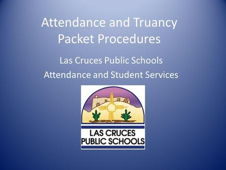 Attendance and Truancy Packet Procedures Las Cruces Public Schools Attendance and Student Services.