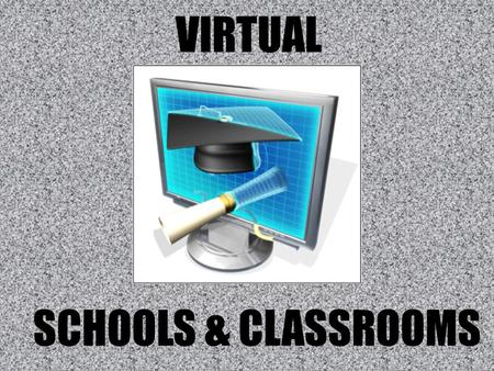VIRTUAL SCHOOLS & CLASSROOMS. QUESTION FOR THOUGHT: Is a progression toward virtual schools and classrooms a positive for the future of education?