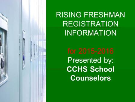 RISING FRESHMAN REGISTRATION INFORMATION for 2015-2016 Presented by: CCHS School Counselors.
