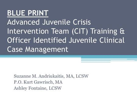 BLUE PRINT Advanced Juvenile Crisis Intervention Team (CIT) Training & Officer Identified Juvenile Clinical Case Management Suzanne M. Andriukaitis, MA,