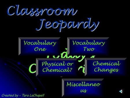 Jeopardy Classroom Today's Categories… Vocabulary One Vocabulary Two Physical or Chemical? Chemical Changes Miscellaneo us Created by - Tara LaChapell.