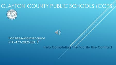 CLAYTON COUNTY PUBLIC SCHOOLS (CCPS) Help Completing The Facility Use Contract Facilities/Maintenance 770-473-2825 Ext. 9.