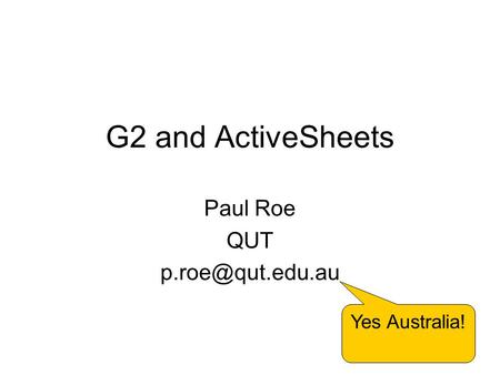 1 G2 and ActiveSheets Paul Roe QUT Yes Australia!