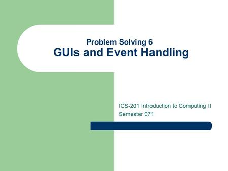 Problem Solving 6 GUIs and Event Handling ICS-201 Introduction to Computing II Semester 071.