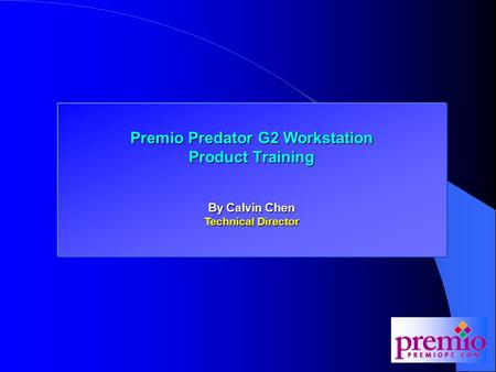Premio Predator G2 Workstation Training Premio Predator G2 Workstation Product Training By Calvin Chen Technical Director.