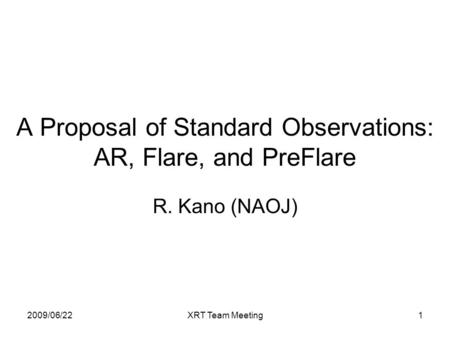 2009/06/22XRT Team Meeting1 A Proposal of Standard Observations: AR, Flare, and PreFlare R. Kano (NAOJ)