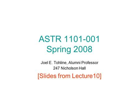 ASTR 1101-001 Spring 2008 Joel E. Tohline, Alumni Professor 247 Nicholson Hall [Slides from Lecture10]