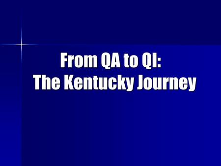 From QA to QI: The Kentucky Journey. In the beginning, we were alone and compliance reigned.