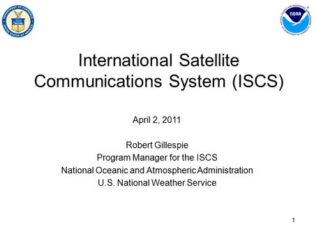 1 International Satellite Communications System (ISCS) April 2, 2011 Robert Gillespie Program Manager for the ISCS National Oceanic and Atmospheric Administration.