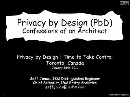 © 2011 IBM Corporation 1 Privacy by Design (PbD) Confessions of an Architect Privacy by Design | Time to Take Control Toronto, Canada January 28th, 2011.
