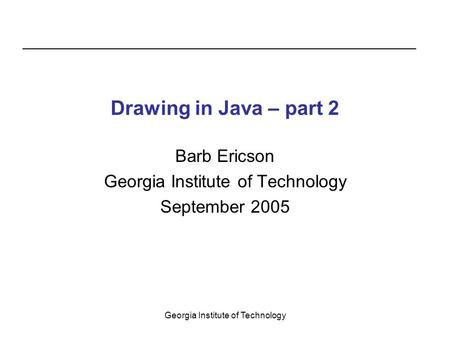Georgia Institute of Technology Drawing in Java – part 2 Barb Ericson Georgia Institute of Technology September 2005.
