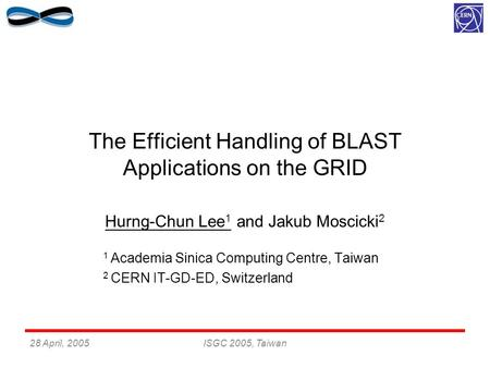 28 April, 2005ISGC 2005, Taiwan The Efficient Handling of BLAST Applications on the GRID Hurng-Chun Lee 1 and Jakub Moscicki 2 1 Academia Sinica Computing.