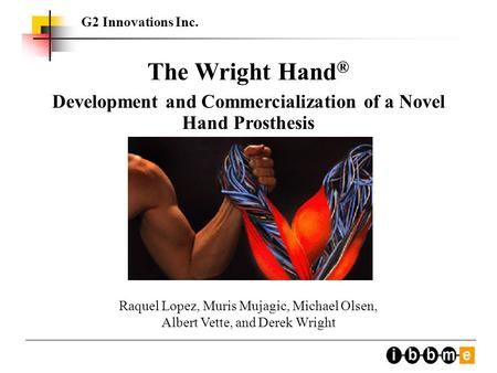 G2 Innovations Inc. The Wright Hand ® Development and Commercialization of a Novel Hand Prosthesis Raquel Lopez, Muris Mujagic, Michael Olsen, Albert Vette,