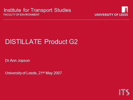 Institute for Transport Studies FACULTY OF ENVIRONMENT DISTILLATE Product G2 Dr Ann Jopson University of Leeds, 21 st May 2007.