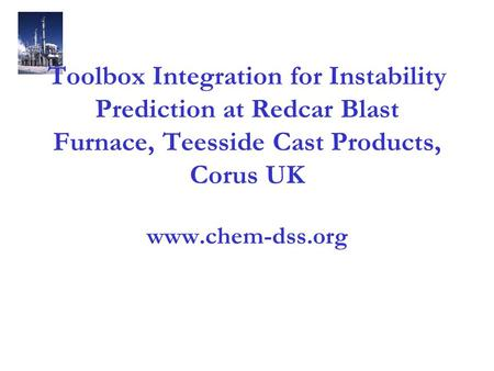 Toolbox Integration for Instability Prediction at Redcar Blast Furnace, Teesside Cast Products, Corus UK www.chem-dss.org.
