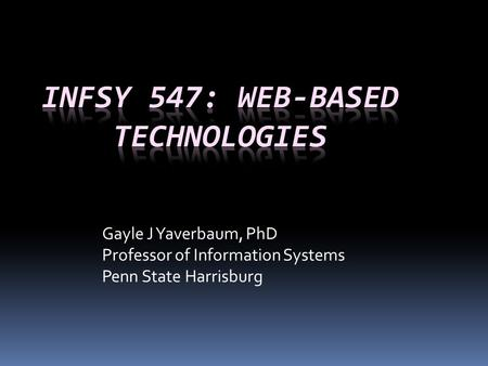 Gayle J Yaverbaum, PhD Professor of Information Systems Penn State Harrisburg.