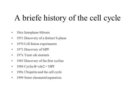 A briefe history of the cell cycle 18xx Interphase-Mitosis 1951 Discovery of a distinct S-phase 1970 Cell fusion experiments 1971 Discovery of MPF 197x.