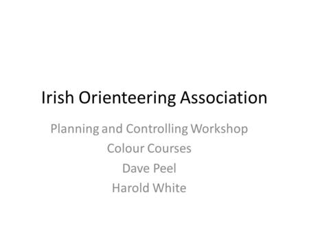 Irish Orienteering Association Planning and Controlling Workshop Colour Courses Dave Peel Harold White.