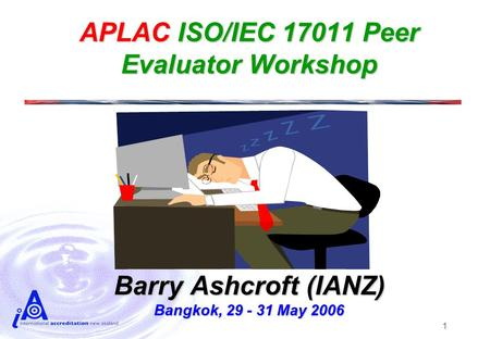 1 APLAC ISO/IEC 17011 Peer Evaluator Workshop Barry Ashcroft (IANZ) Bangkok, 29 - 31 May 2006.
