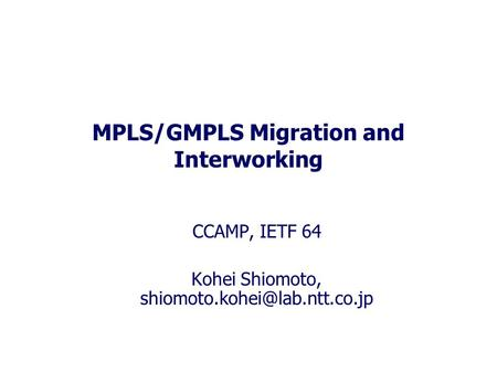 MPLS/GMPLS Migration and Interworking CCAMP, IETF 64 Kohei Shiomoto,
