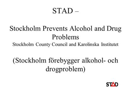 STAD – Stockholm Prevents Alcohol and Drug Problems Stockholm County Council and Karolinska Institutet (Stockholm förebygger alkohol- och drogproblem)
