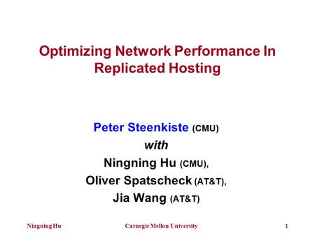 Ningning HuCarnegie Mellon University1 Optimizing Network Performance In Replicated Hosting Peter Steenkiste (CMU) with Ningning Hu (CMU), Oliver Spatscheck.