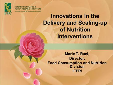 Innovations in the Delivery and Scaling-up of Nutrition Interventions Marie T. Ruel, Director, Food Consumption and Nutrition Division IFPRI.