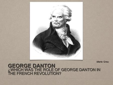 GEORGE DANTON ¿WHICH WAS THE ROLE OF GEORGE DANTON IN THE FRENCH REVOLUTION? Maria Grau.