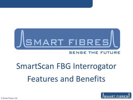 © Smart Fibres Ltd SmartScan FBG Interrogator Features and Benefits.