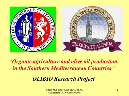 "Fabio M. Santucci. DSEEA UniPG, Washington DC November 2007 1 "" Organic agriculture and olive oil production in the Southern Mediterranean Countries"" OLIBIO."