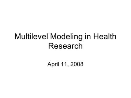 Multilevel Modeling in Health Research April 11, 2008.