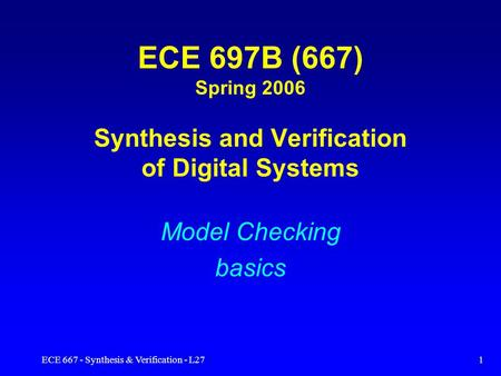 ECE 667 - Synthesis & Verification - L271 ECE 697B (667) Spring 2006 Synthesis and Verification of Digital Systems Model Checking basics.