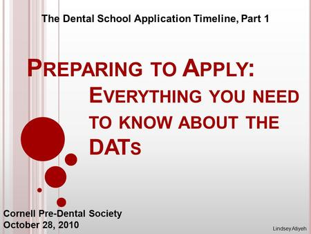 P REPARING TO A PPLY : E VERYTHING YOU NEED TO KNOW ABOUT THE DAT S The Dental School Application Timeline, Part 1 Cornell Pre-Dental Society October 28,