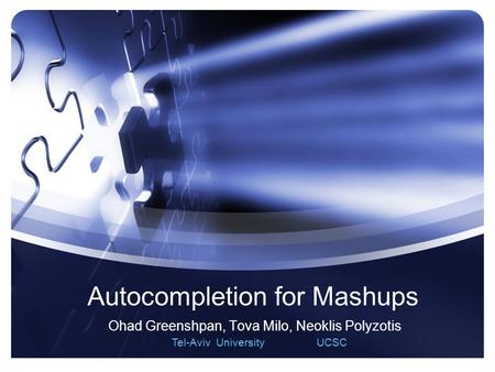 1 Autocompletion for Mashups Ohad Greenshpan, Tova Milo, Neoklis Polyzotis Tel-Aviv University UCSC.