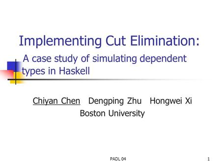PADL 041 Implementing Cut Elimination: A case study of simulating dependent types in Haskell Chiyan Chen Dengping Zhu Hongwei Xi Boston University.