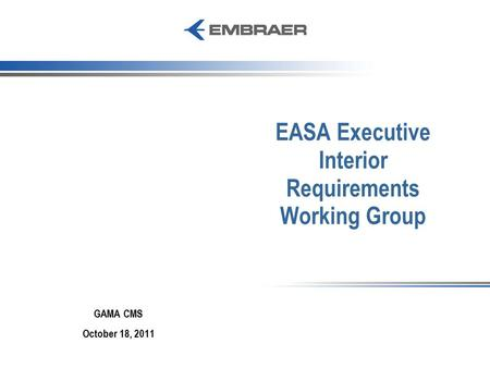 EASA Executive Interior Requirements Working Group GAMA CMS October 18, 2011.