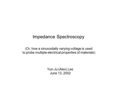 Impedance Spectroscopy (Or, how a sinusoidally varying voltage is used to probe multiple electrical properties of materials) Yun-Ju (Alex) Lee June 13,