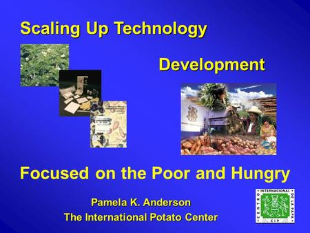 Pamela K. Anderson The International Potato Center Development Scaling Up Technology Focused on the Poor and Hungry.