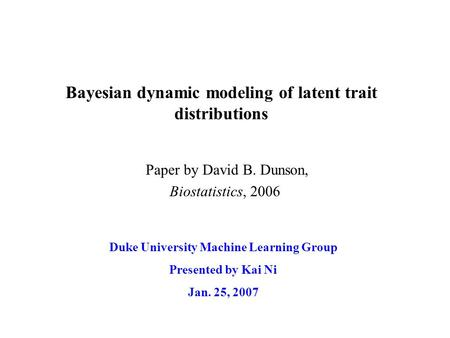 Bayesian dynamic modeling of latent trait distributions Duke University Machine Learning Group Presented by Kai Ni Jan. 25, 2007 Paper by David B. Dunson,
