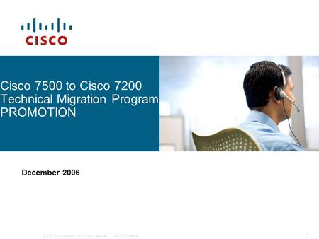 © 2006 Cisco Systems, Inc. All rights reserved.Cisco Confidential 1 Cisco 7500 to Cisco 7200 Technical Migration Program PROMOTION December 2006.
