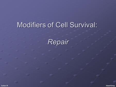 Ahmed GroupLecture 10 Modifiers of Cell Survival: Repair.