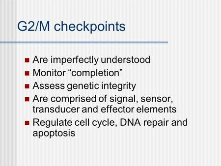 "G2/M checkpoints Are imperfectly understood Monitor ""completion"" Assess genetic integrity Are comprised of signal, sensor, transducer and effector elements."
