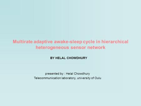 Multirate adaptive awake-sleep cycle in hierarchical heterogeneous sensor network BY HELAL CHOWDHURY presented by : Helal Chowdhury Telecommunication laboratory,